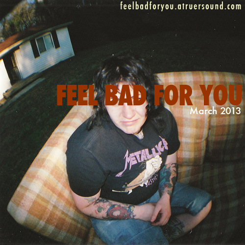Feel Bad for You, March 2013: CXCW Edition